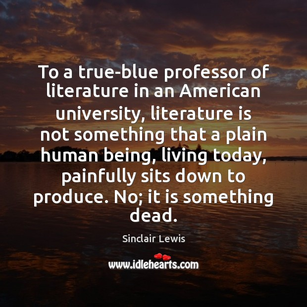 To a true-blue professor of literature in an American university, literature is Sinclair Lewis Picture Quote