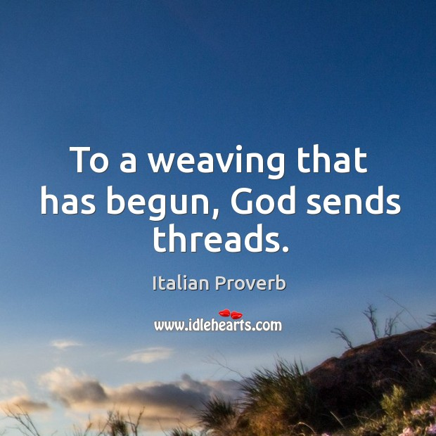 Image, To a weaving that has begun, God sends threads.