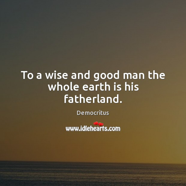 To a wise and good man the whole earth is his fatherland. Men Quotes Image