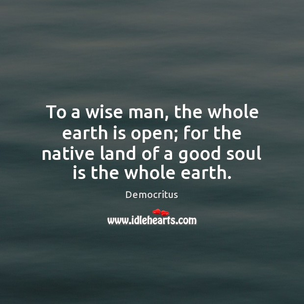 To a wise man, the whole earth is open; for the native Democritus Picture Quote