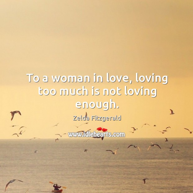 To a woman in love, loving too much is not loving enough. Image