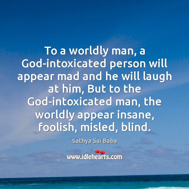To a worldly man, a God-intoxicated person will appear mad and he Sathya Sai Baba Picture Quote