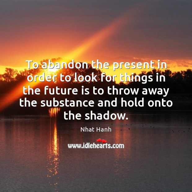 To abandon the present in order to look for things in the Nhat Hanh Picture Quote