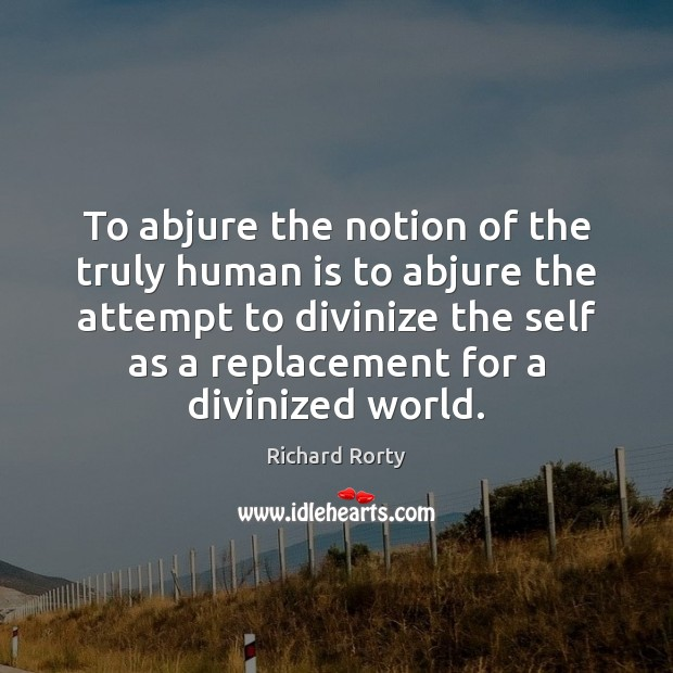 To abjure the notion of the truly human is to abjure the Image
