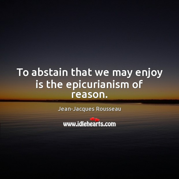 To abstain that we may enjoy is the epicurianism of reason. Image