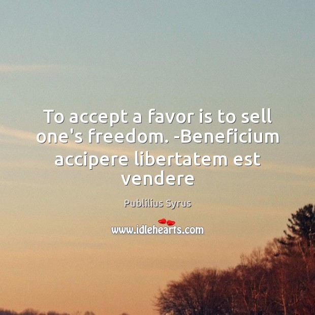 To accept a favor is to sell one's freedom. -Beneficium accipere libertatem est vendere Publilius Syrus Picture Quote