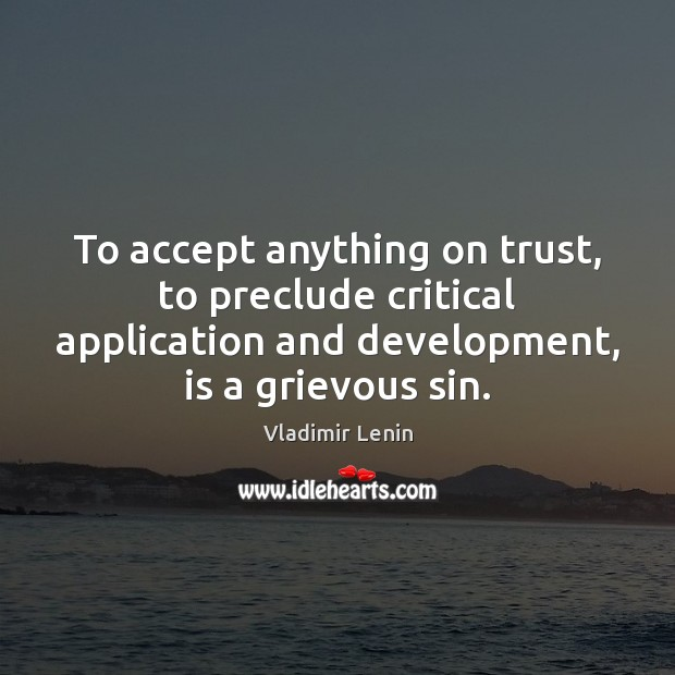 To accept anything on trust, to preclude critical application and development, is Vladimir Lenin Picture Quote