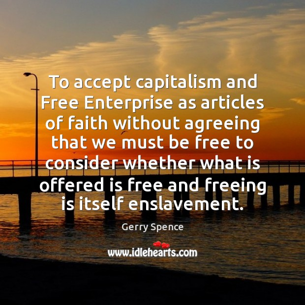 To accept capitalism and Free Enterprise as articles of faith without agreeing Gerry Spence Picture Quote