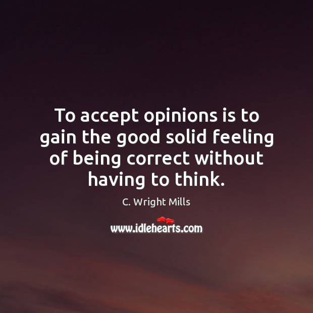 To accept opinions is to gain the good solid feeling of being C. Wright Mills Picture Quote