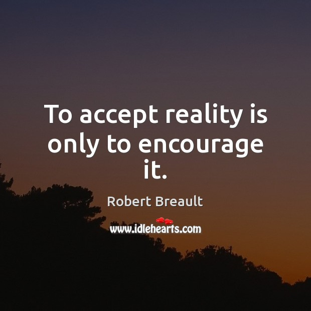 To accept reality is only to encourage it. Robert Breault Picture Quote