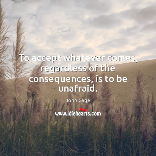 John Cage Picture Quote image saying: To accept whatever comes, regardless of the consequences, is to be unafraid.