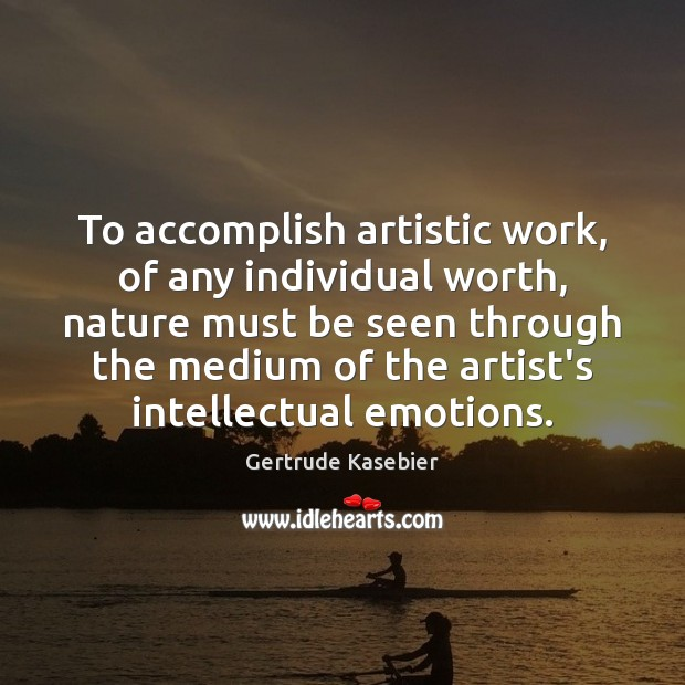 To accomplish artistic work, of any individual worth, nature must be seen Image