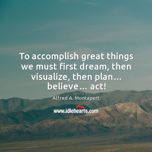 To accomplish great things we must first dream, then visualize, then plan… believe… act! Image