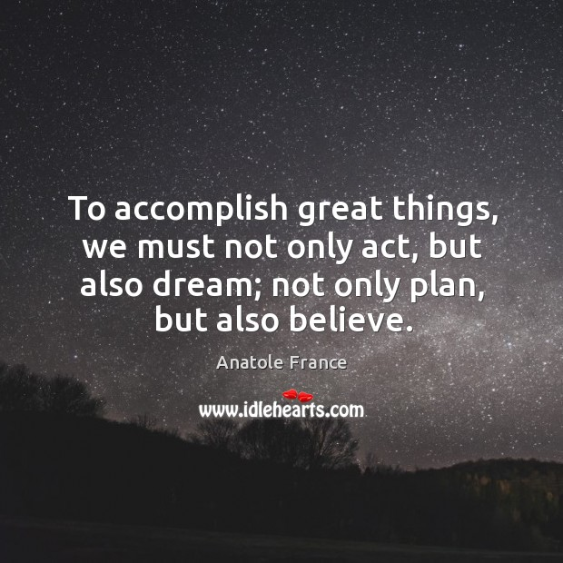 Image, To accomplish great things, we must not only act, but also dream; not only plan, but also believe.