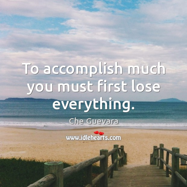 Image, To accomplish much you must first lose everything.