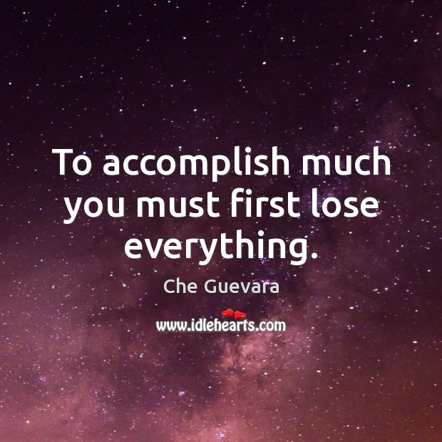 To accomplish much you must first lose everything. Image