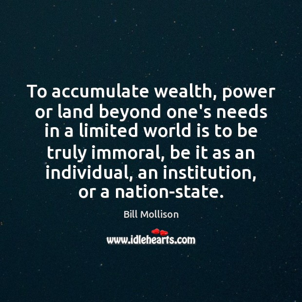 To accumulate wealth, power or land beyond one's needs in a limited Bill Mollison Picture Quote