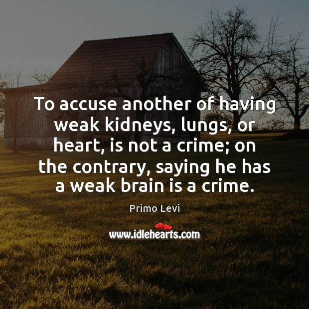 To accuse another of having weak kidneys, lungs, or heart, is not Primo Levi Picture Quote