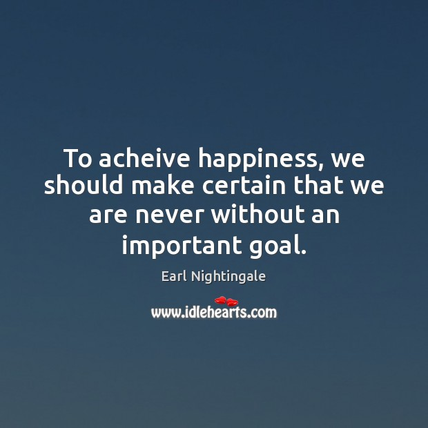 To acheive happiness, we should make certain that we are never without an important goal. Image