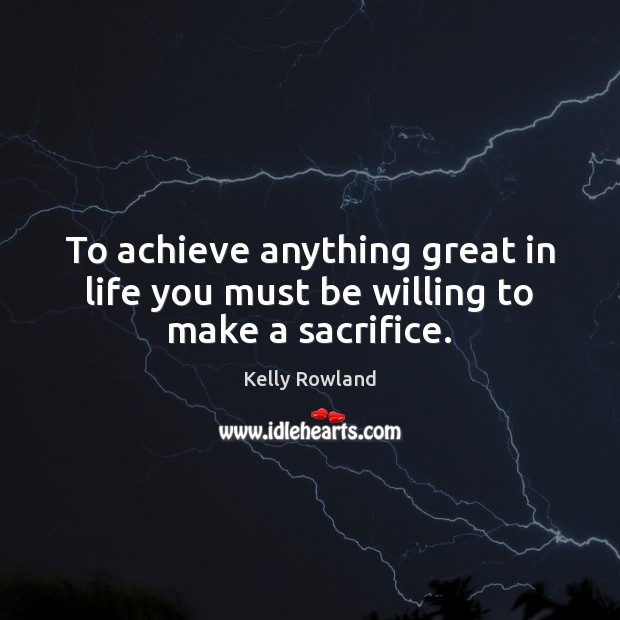 To achieve anything great in life you must be willing to make a sacrifice. Kelly Rowland Picture Quote