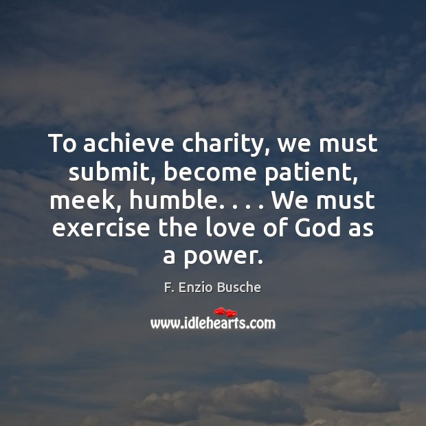 To achieve charity, we must submit, become patient, meek, humble. . . . We must Exercise Quotes Image
