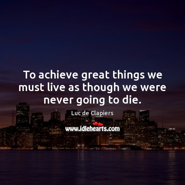 To achieve great things we must live as though we were never going to die. Luc de Clapiers Picture Quote