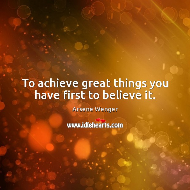 To achieve great things you have first to believe it. Image