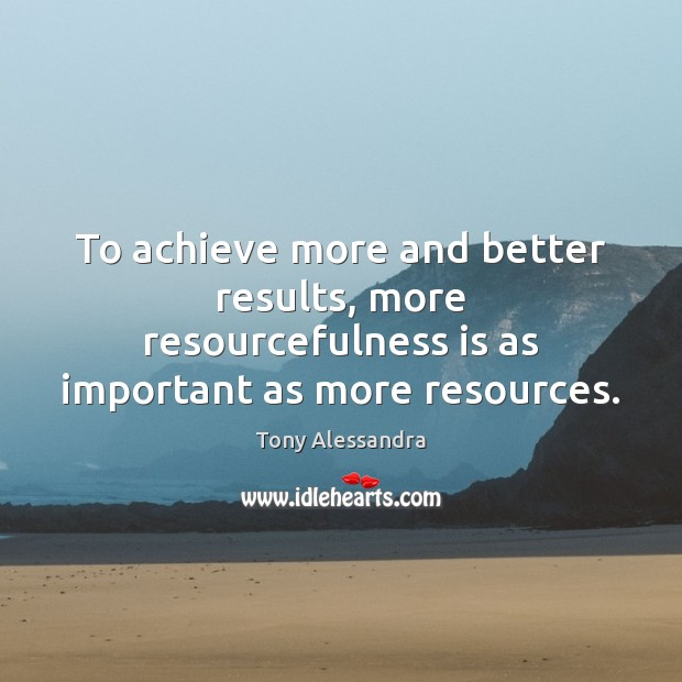 To achieve more and better results, more resourcefulness is as important as Image