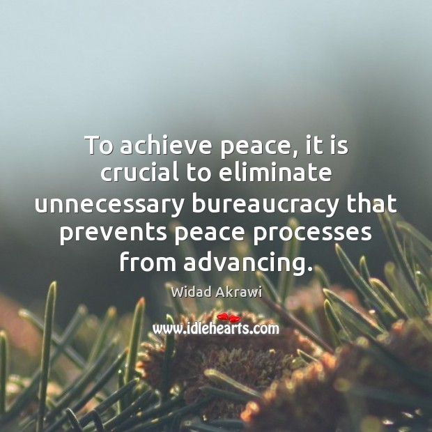 To achieve peace, it is crucial to eliminate unnecessary bureaucracy that prevents Widad Akrawi Picture Quote