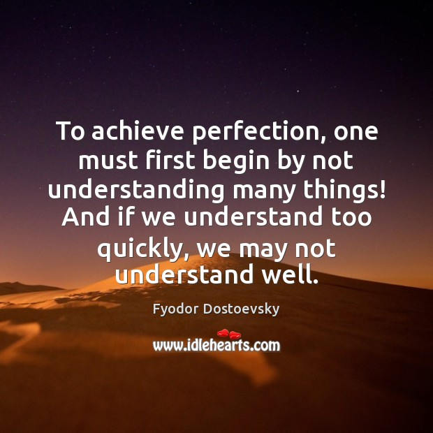 To achieve perfection, one must first begin by not understanding many things! Fyodor Dostoevsky Picture Quote