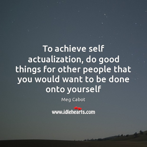 To achieve self actualization, do good things for other people that you Meg Cabot Picture Quote