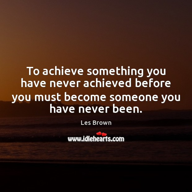 To achieve something you have never achieved before you must become someone Image