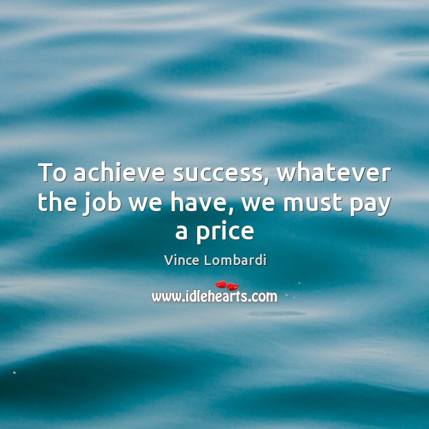 To achieve success, whatever the job we have, we must pay a price Image