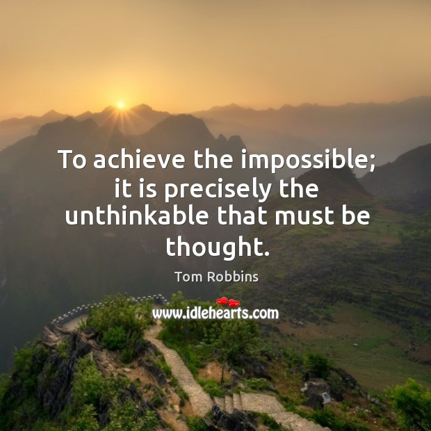 To achieve the impossible; it is precisely the unthinkable that must be thought. Image