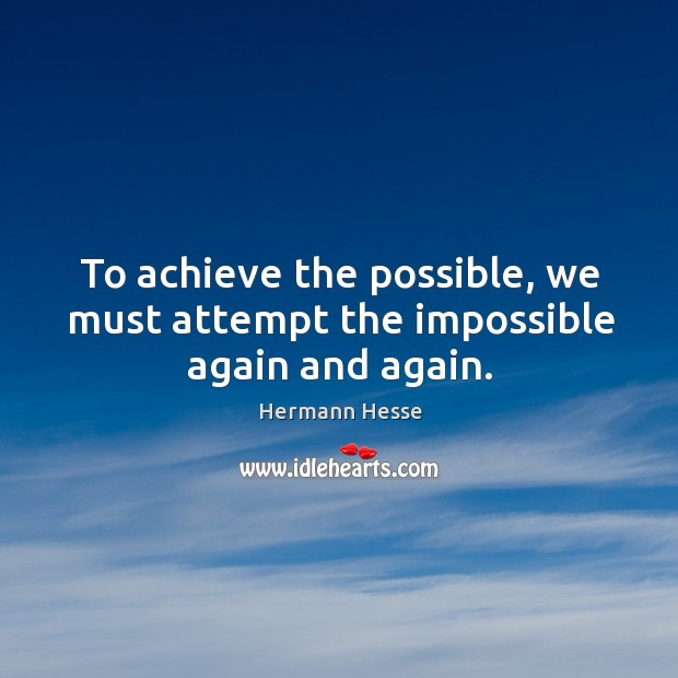 Image, To achieve the possible, we must attempt the impossible again and again.