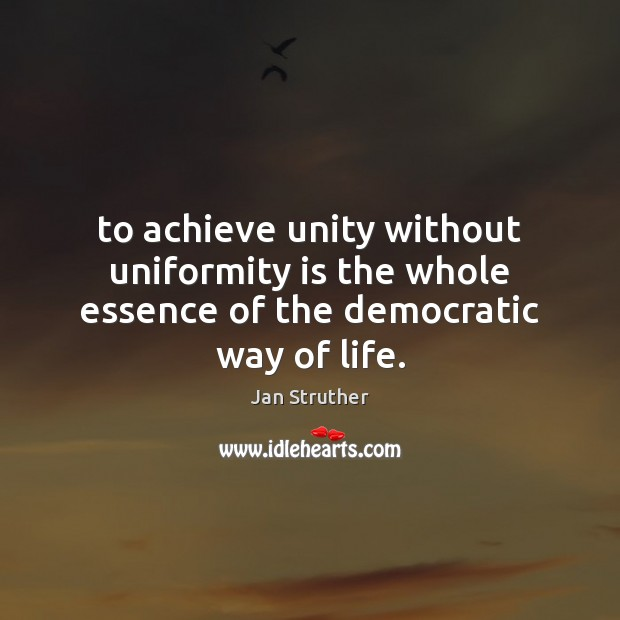 To achieve unity without uniformity is the whole essence of the democratic way of life. Jan Struther Picture Quote