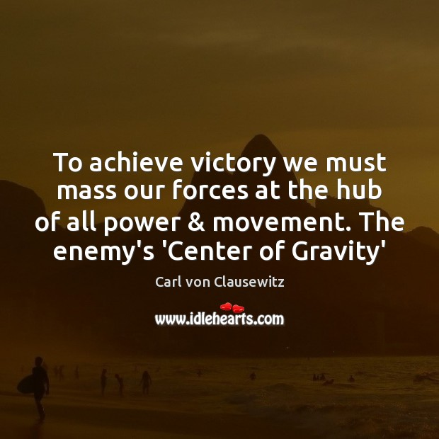 To achieve victory we must mass our forces at the hub of Carl von Clausewitz Picture Quote