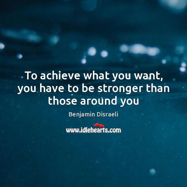 To achieve what you want, you have to be stronger than those around you Benjamin Disraeli Picture Quote