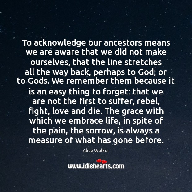 To acknowledge our ancestors means we are aware that we did not Image