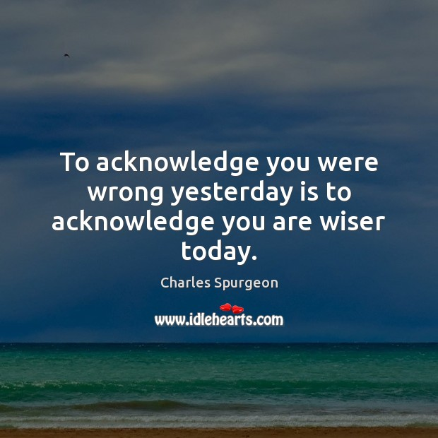 Image, To acknowledge you were wrong yesterday is to acknowledge you are wiser today.