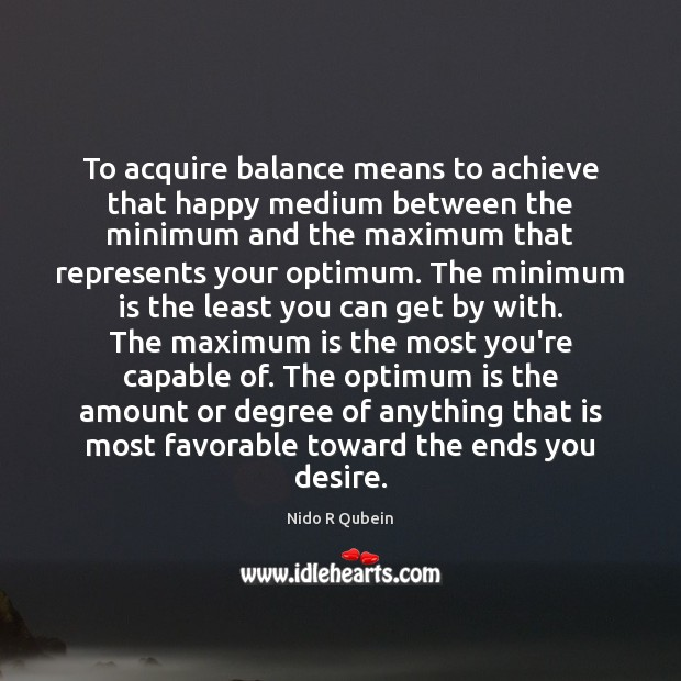 To acquire balance means to achieve that happy medium between the minimum Image