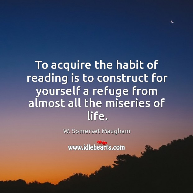 Image, To acquire the habit of reading is to construct for yourself a refuge from almost all the miseries of life.