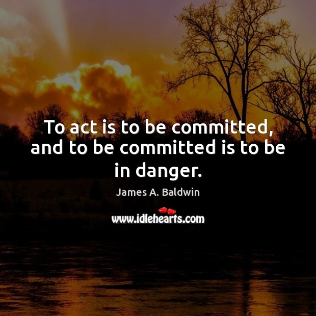 To act is to be committed, and to be committed is to be in danger. Image