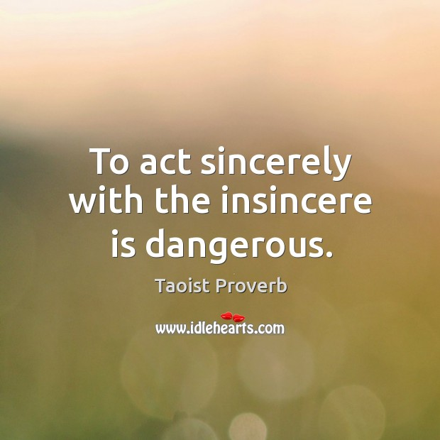 Image, To act sincerely with the insincere is dangerous.
