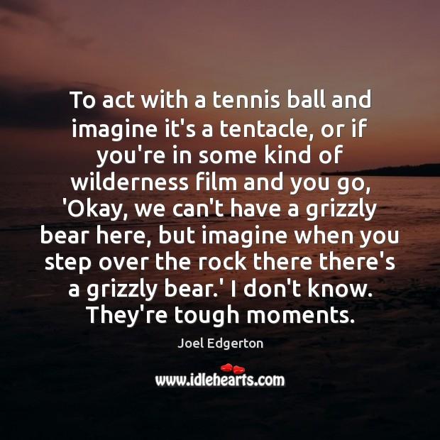 To act with a tennis ball and imagine it's a tentacle, or Joel Edgerton Picture Quote