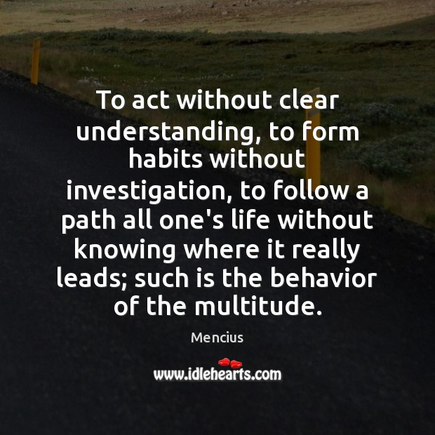 To act without clear understanding, to form habits without investigation, to follow Mencius Picture Quote