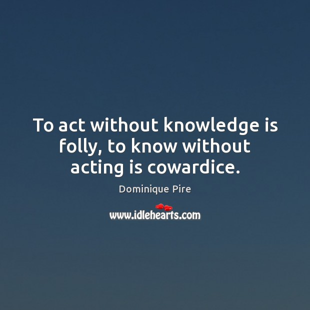 To act without knowledge is folly, to know without acting is cowardice. Dominique Pire Picture Quote