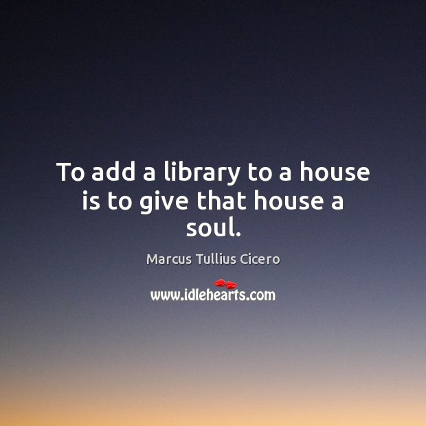 To add a library to a house is to give that house a soul. Image