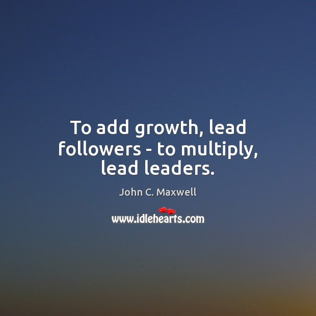 Image, To add growth, lead followers – to multiply, lead leaders.