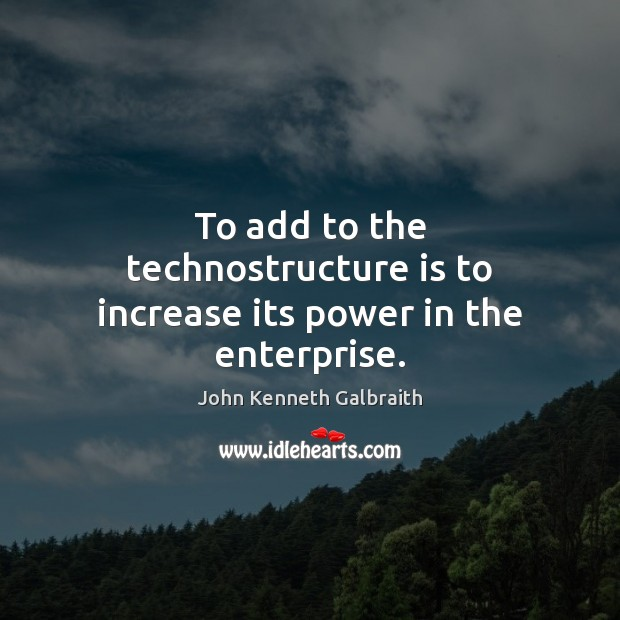 To add to the technostructure is to increase its power in the enterprise. Image